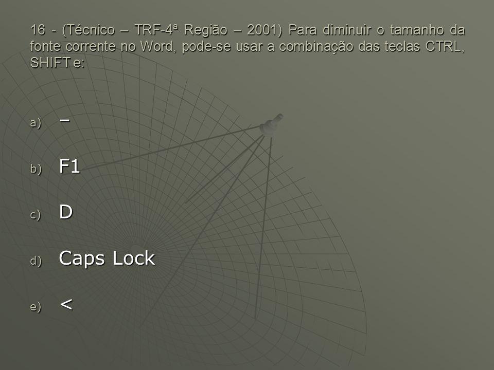 16 - (Técnico – TRF-4ª Região – 2001) Para diminuir o tamanho da fonte corrente no Word, pode-se usar a combinação das teclas CTRL, SHIFT e: