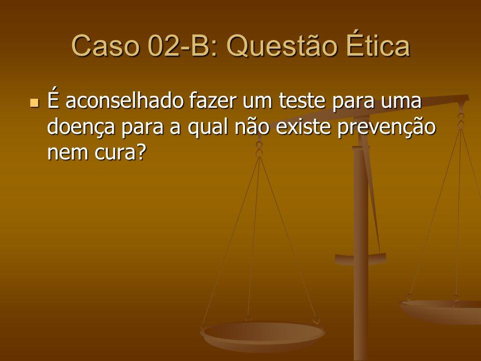 Caso 02-B: Questão Ética É aconselhado fazer um teste para uma doença para a qual não existe prevenção nem cura