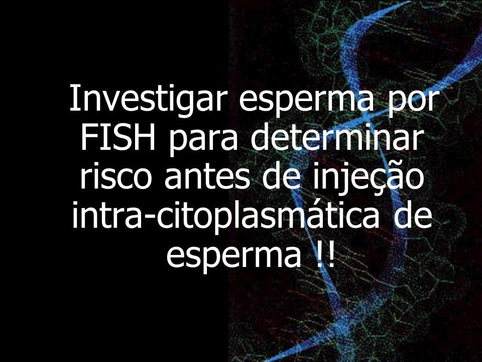 Investigar esperma por FISH para determinar risco antes de injeção intra-citoplasmática de esperma !!