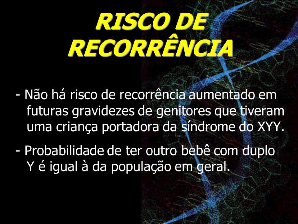 RISCO DE RECORRÊNCIA - Não há risco de recorrência aumentado em futuras gravidezes de genitores que tiveram uma criança portadora da síndrome do XYY.