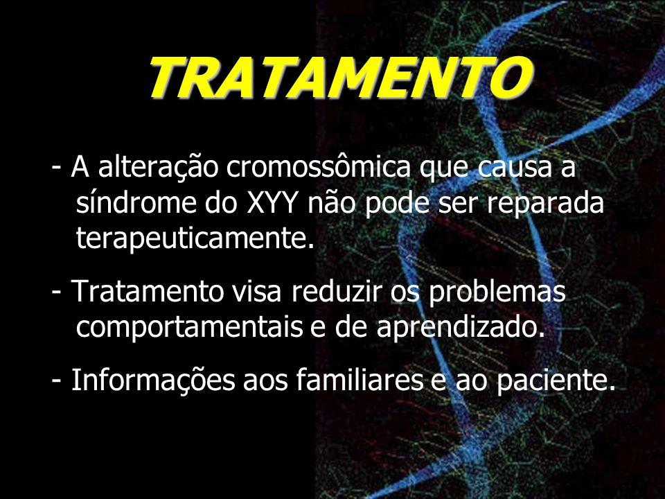 TRATAMENTO - A alteração cromossômica que causa a síndrome do XYY não pode ser reparada terapeuticamente.