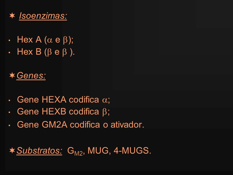  Isoenzimas:Hex A ( e ); Hex B ( e  ). Genes: Gene HEXA codifica ; Gene HEXB codifica ; Gene GM2A codifica o ativador.