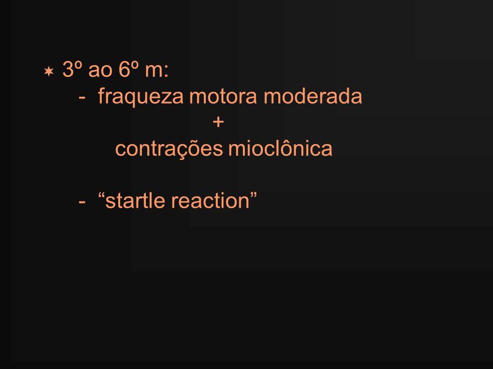 3º ao 6º m: - fraqueza motora moderada + contrações mioclônica - startle reaction