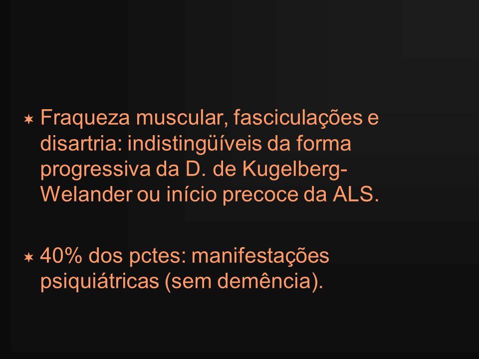 Fraqueza muscular, fasciculações e disartria: indistingüíveis da forma progressiva da D. de Kugelberg- Welander ou início precoce da ALS.