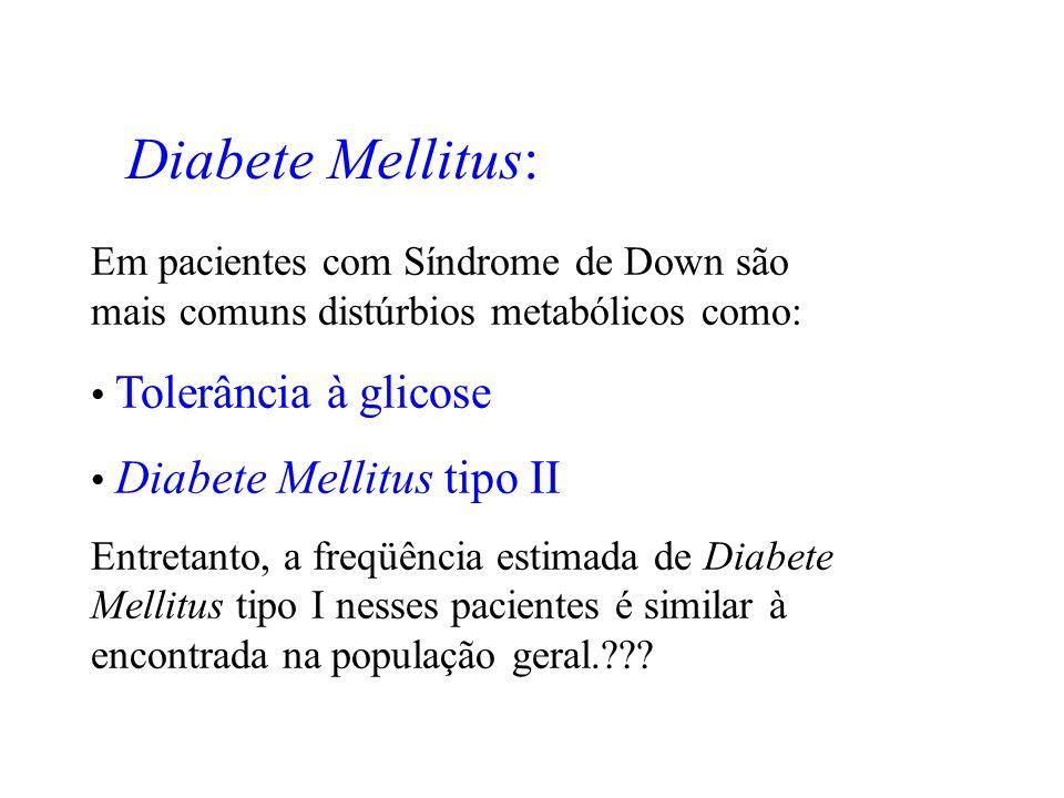 Diabete Mellitus: Em pacientes com Síndrome de Down são mais comuns distúrbios metabólicos como: Tolerância à glicose.