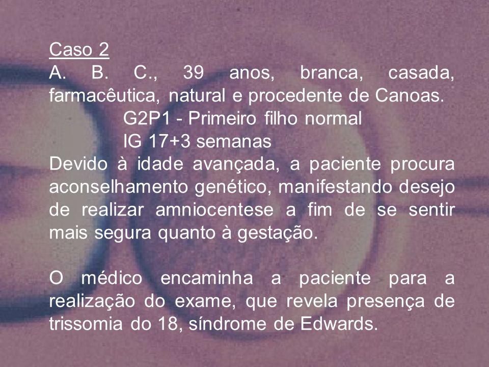Caso 2 A. B. C., 39 anos, branca, casada, farmacêutica, natural e procedente de Canoas. G2P1 - Primeiro filho normal.