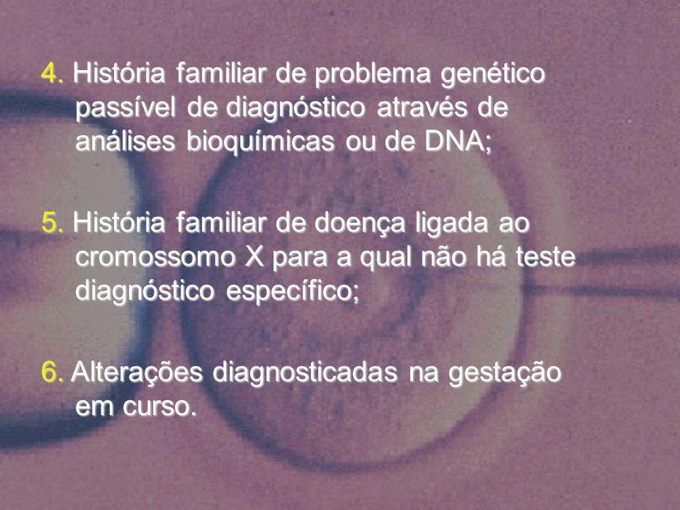 4. História familiar de problema genético passível de diagnóstico através de análises bioquímicas ou de DNA;