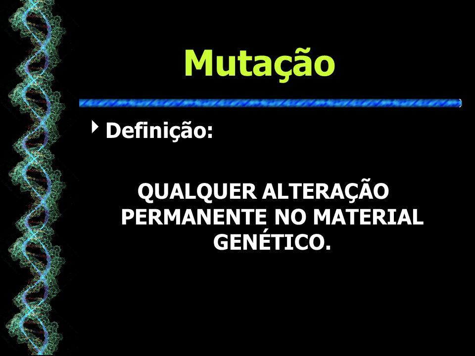 QUALQUER ALTERAÇÃO PERMANENTE NO MATERIAL GENÉTICO.