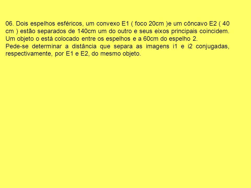 06. Dois espelhos esféricos, um convexo E1 ( foco 20cm )e um côncavo E2 ( 40 cm ) estão separados de 140cm um do outro e seus eixos principais coincidem. Um objeto o está colocado entre os espelhos e a 60cm do espelho 2.