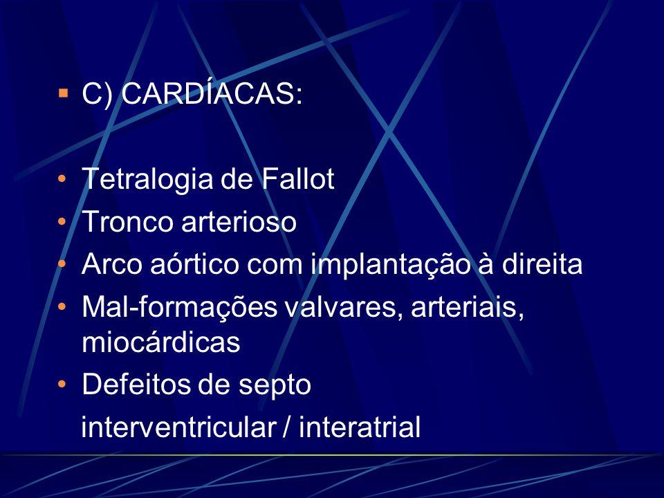 C) CARDÍACAS: Tetralogia de Fallot. Tronco arterioso. Arco aórtico com implantação à direita. Mal-formações valvares, arteriais, miocárdicas.