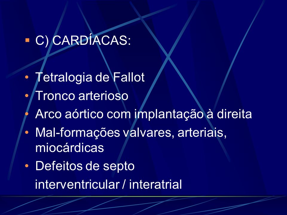 C) CARDÍACAS:Tetralogia de Fallot. Tronco arterioso. Arco aórtico com implantação à direita. Mal-formações valvares, arteriais, miocárdicas.