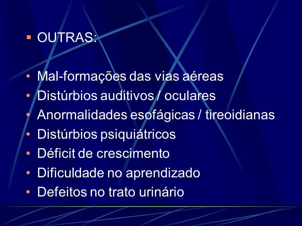 OUTRAS:Mal-formações das vias aéreas. Distúrbios auditivos / oculares. Anormalidades esofágicas / tireoidianas.