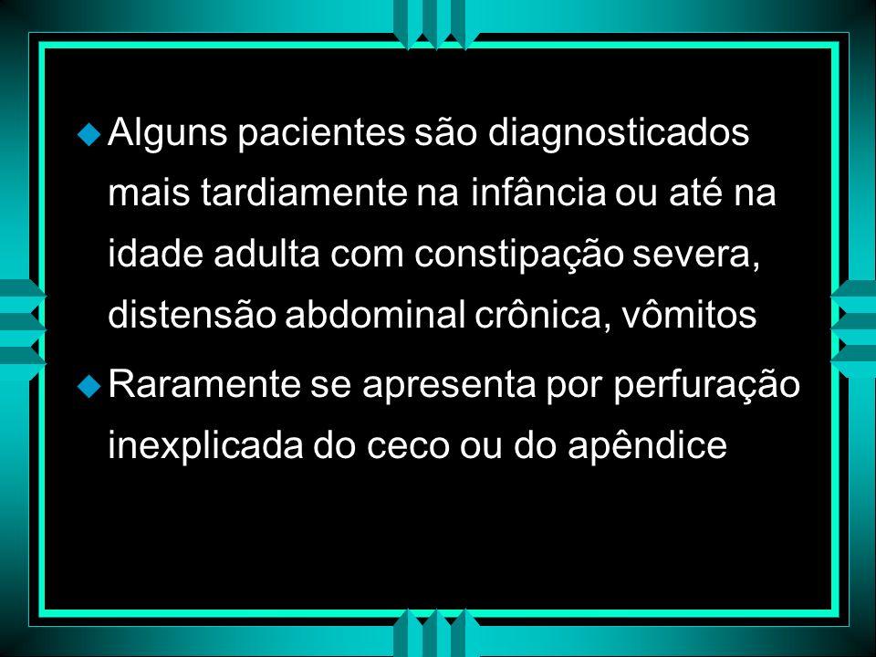 Alguns pacientes são diagnosticados mais tardiamente na infância ou até na idade adulta com constipação severa, distensão abdominal crônica, vômitos