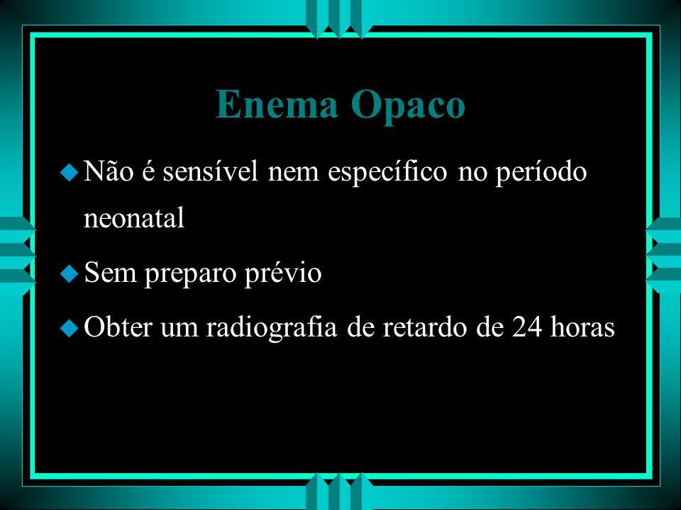 Enema Opaco Não é sensível nem específico no período neonatal