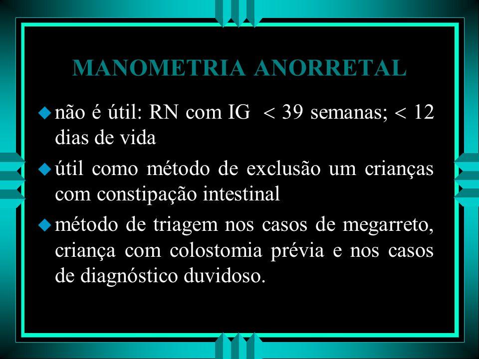 MANOMETRIA ANORRETAL não é útil: RN com IG  39 semanas;  12 dias de vida. útil como método de exclusão um crianças com constipação intestinal.
