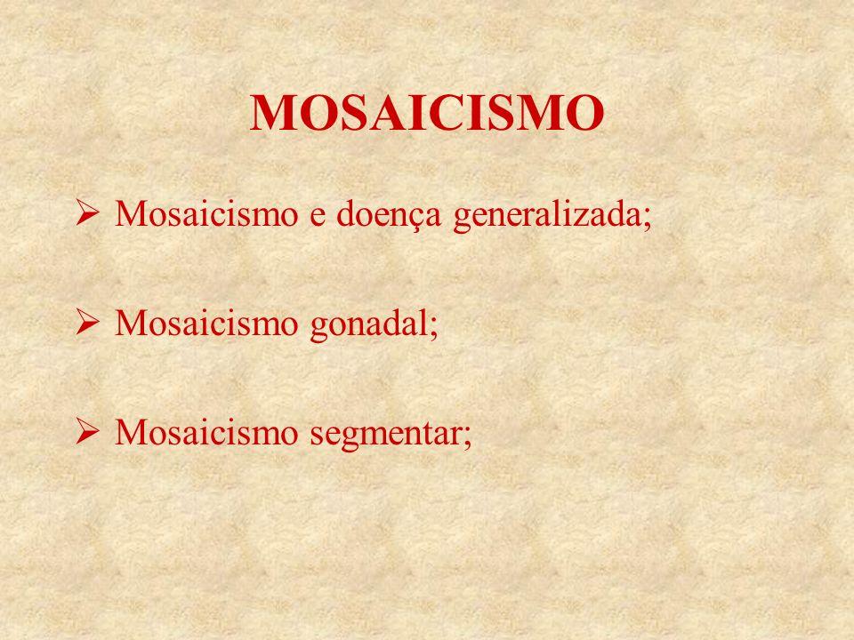 MOSAICISMO Mosaicismo e doença generalizada; Mosaicismo gonadal;