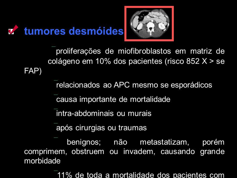 tumores desmóides  proliferações de miofibroblastos em matriz de colágeno em 10% dos pacientes (risco 852 X > se FAP)