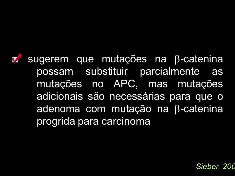 sugerem que mutações na -catenina possam substituir parcialmente as mutações no APC, mas mutações adicionais são necessárias para que o adenoma com mutação na -catenina progrida para carcinoma