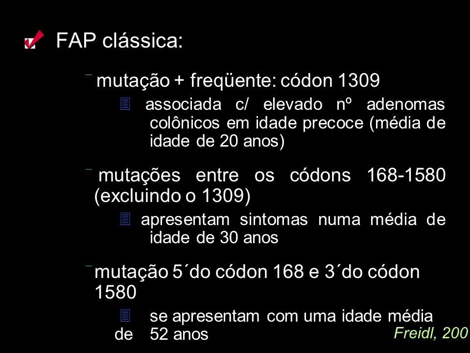FAP clássica:  mutação + freqüente: códon 1309.  associada c/ elevado nº adenomas colônicos em idade precoce (média de idade de 20 anos)