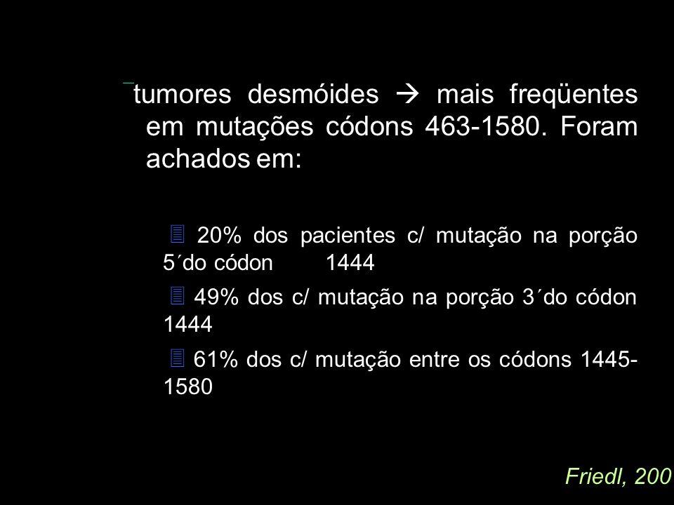 . tumores desmóides  mais freqüentes. em mutações códons 463-1580