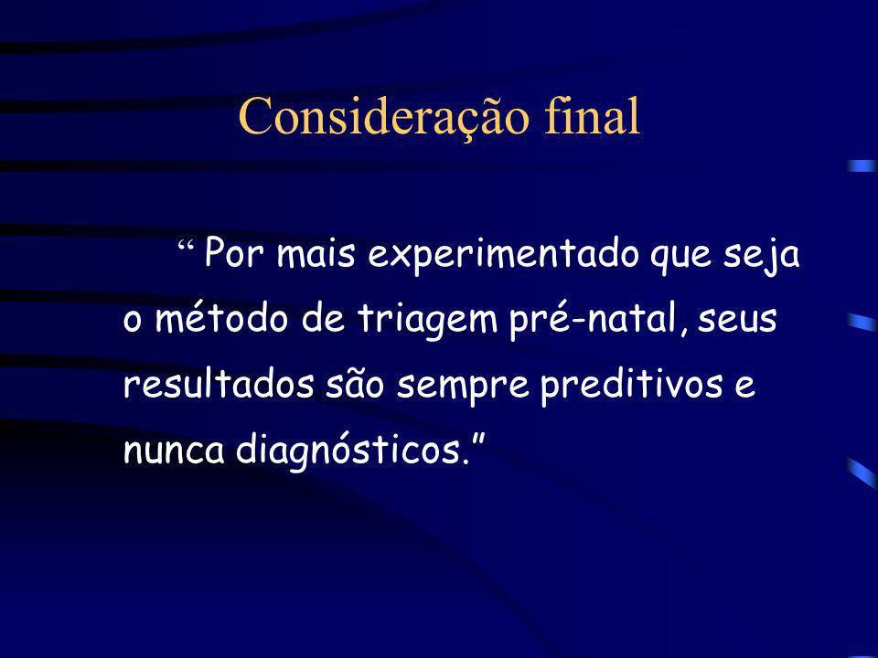 Consideração final Por mais experimentado que seja o método de triagem pré-natal, seus resultados são sempre preditivos e nunca diagnósticos.