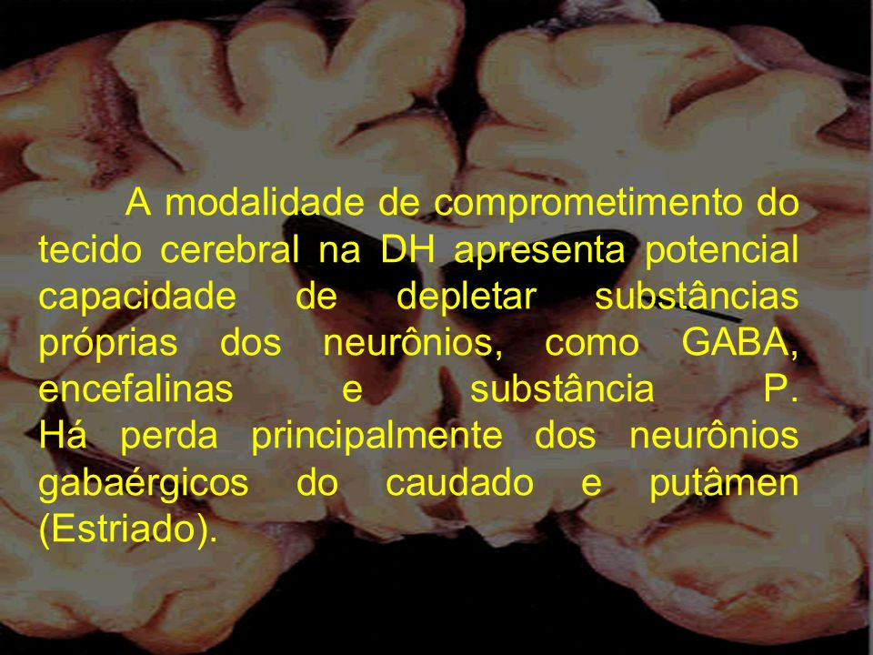 A modalidade de comprometimento do tecido cerebral na DH apresenta potencial capacidade de depletar substâncias próprias dos neurônios, como GABA, encefalinas e substância P.