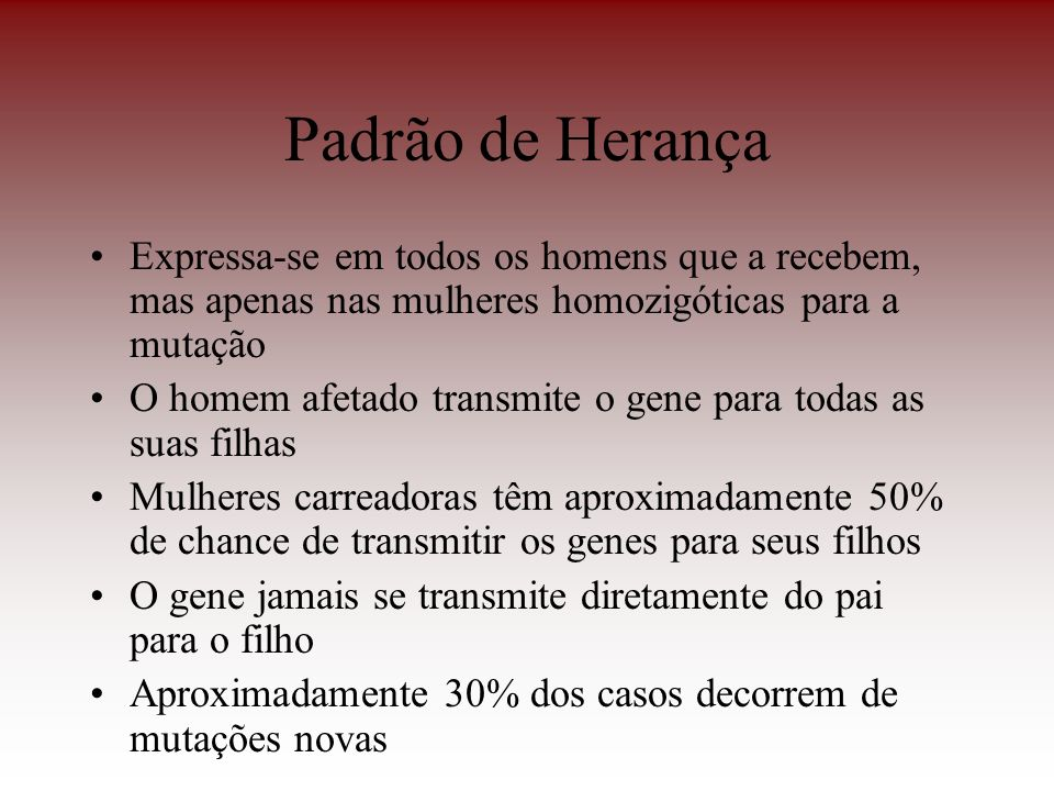 Padrão de Herança Expressa-se em todos os homens que a recebem, mas apenas nas mulheres homozigóticas para a mutação.