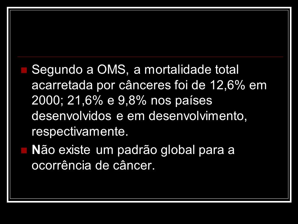 Segundo a OMS, a mortalidade total acarretada por cânceres foi de 12,6% em 2000; 21,6% e 9,8% nos países desenvolvidos e em desenvolvimento, respectivamente.