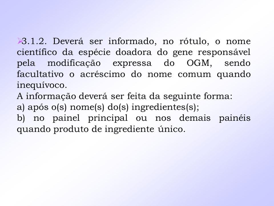 3.1.2. Deverá ser informado, no rótulo, o nome científico da espécie doadora do gene responsável pela modificação expressa do OGM, sendo facultativo o acréscimo do nome comum quando inequívoco.