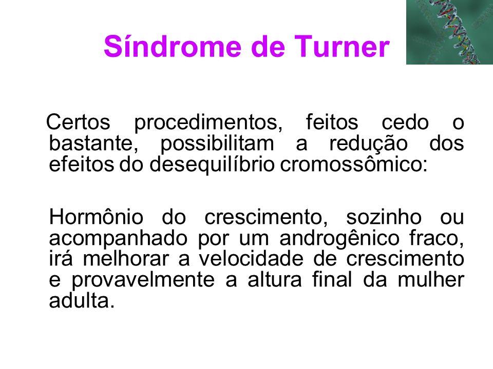 Síndrome de Turner Certos procedimentos, feitos cedo o bastante, possibilitam a redução dos efeitos do desequilíbrio cromossômico:
