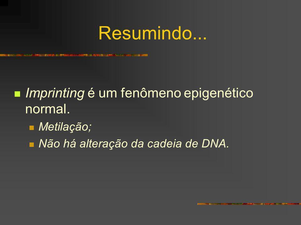 Resumindo... Imprinting é um fenômeno epigenético normal. Metilação;