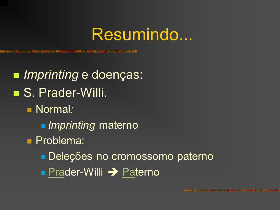 Resumindo... Imprinting e doenças: S. Prader-Willi. Normal: