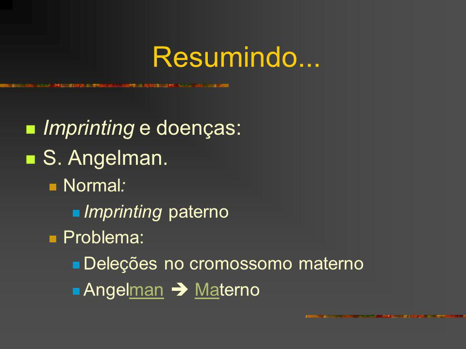 Resumindo... Imprinting e doenças: S. Angelman. Normal: