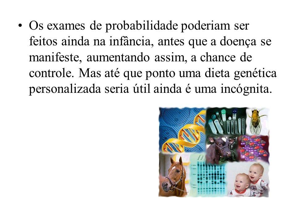 Os exames de probabilidade poderiam ser feitos ainda na infância, antes que a doença se manifeste, aumentando assim, a chance de controle.