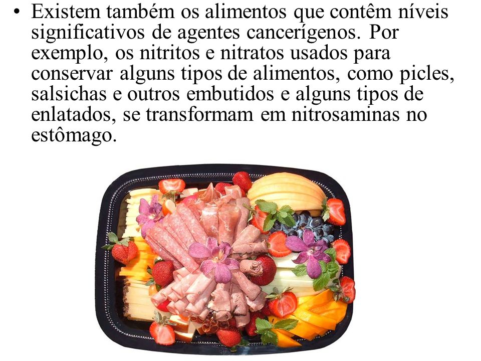Existem também os alimentos que contêm níveis significativos de agentes cancerígenos.