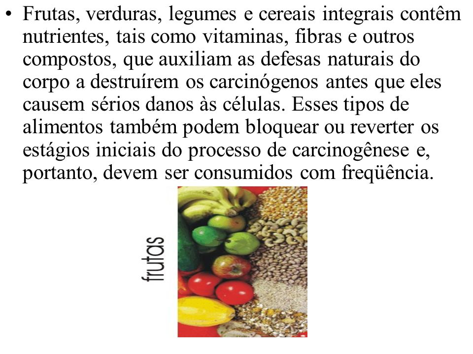 Frutas, verduras, legumes e cereais integrais contêm nutrientes, tais como vitaminas, fibras e outros compostos, que auxiliam as defesas naturais do corpo a destruírem os carcinógenos antes que eles causem sérios danos às células.
