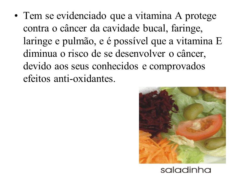 Tem se evidenciado que a vitamina A protege contra o câncer da cavidade bucal, faringe, laringe e pulmão, e é possível que a vitamina E diminua o risco de se desenvolver o câncer, devido aos seus conhecidos e comprovados efeitos anti-oxidantes.