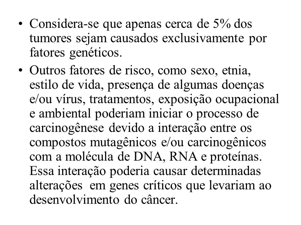 Considera-se que apenas cerca de 5% dos tumores sejam causados exclusivamente por fatores genéticos.