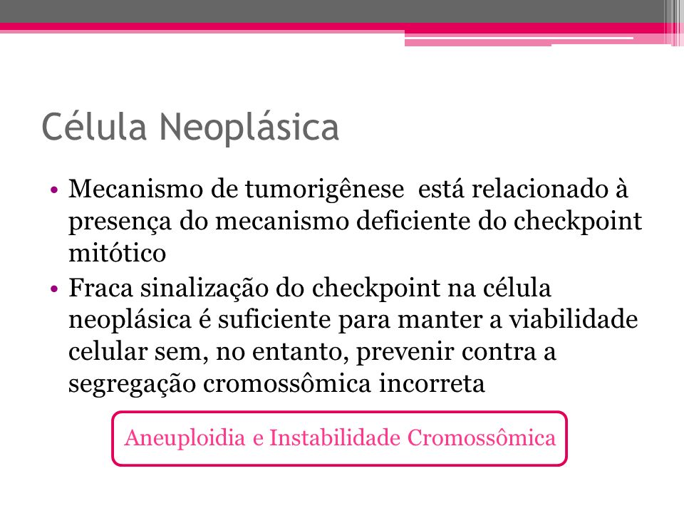 Célula Neoplásica Mecanismo de tumorigênese está relacionado à presença do mecanismo deficiente do checkpoint mitótico.