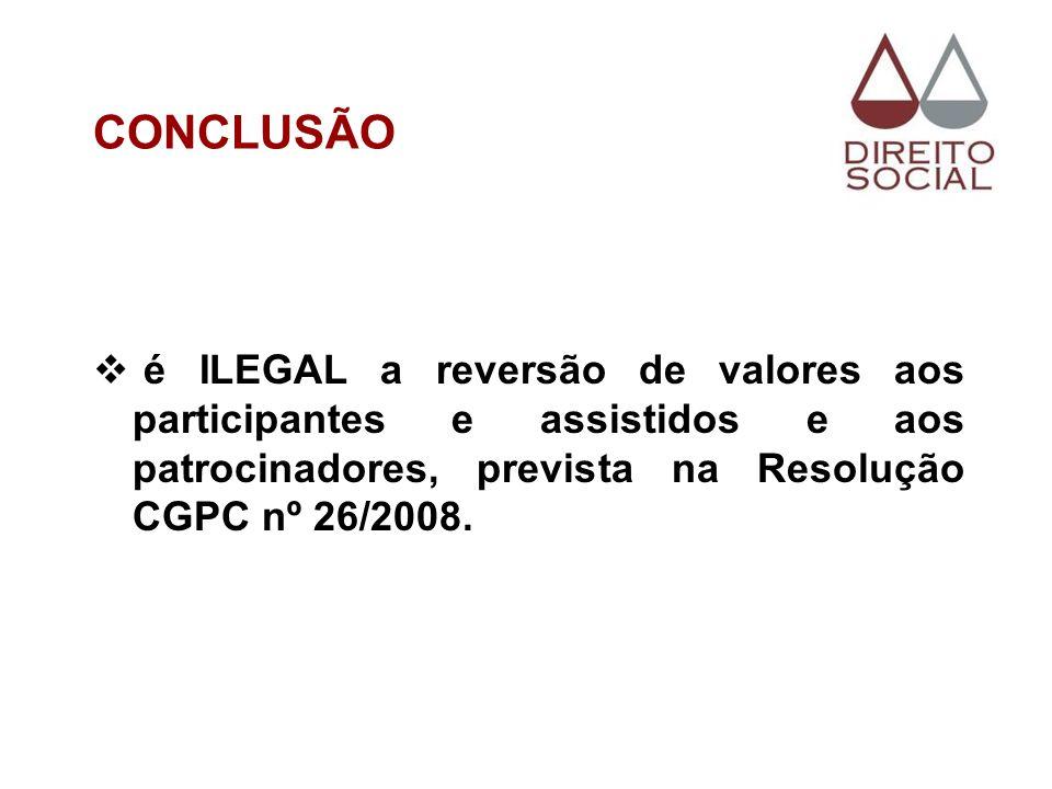 CONCLUSÃOé ILEGAL a reversão de valores aos participantes e assistidos e aos patrocinadores, prevista na Resolução CGPC nº 26/2008.