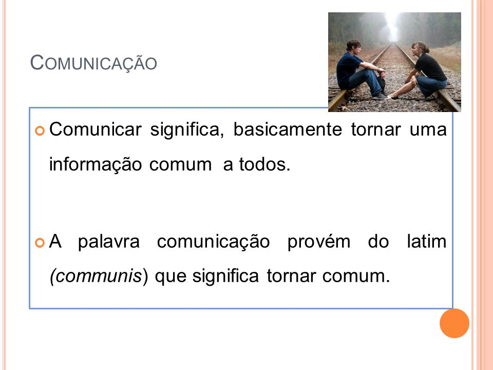 Comunicação Comunicar significa, basicamente tornar uma informação comum a todos.