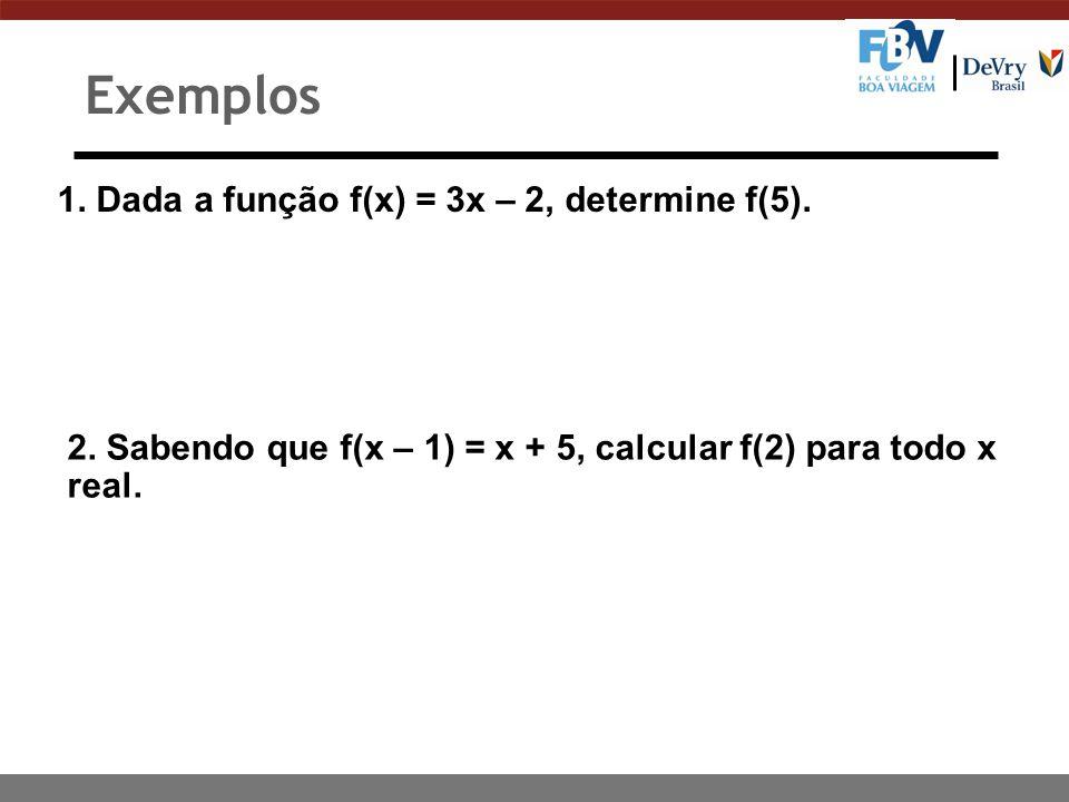 Exemplos 1. Dada a função f(x) = 3x – 2, determine f(5).