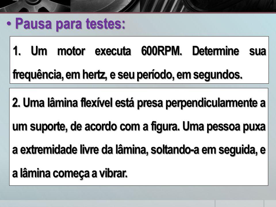Pausa para testes: 1. Um motor executa 600RPM. Determine sua frequência, em hertz, e seu período, em segundos.