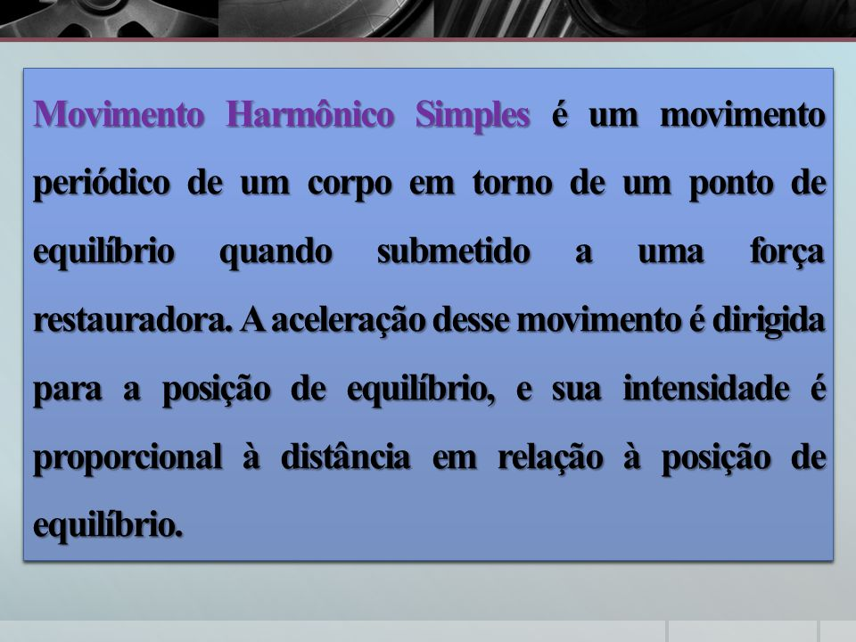 Movimento Harmônico Simples é um movimento periódico de um corpo em torno de um ponto de equilíbrio quando submetido a uma força restauradora.
