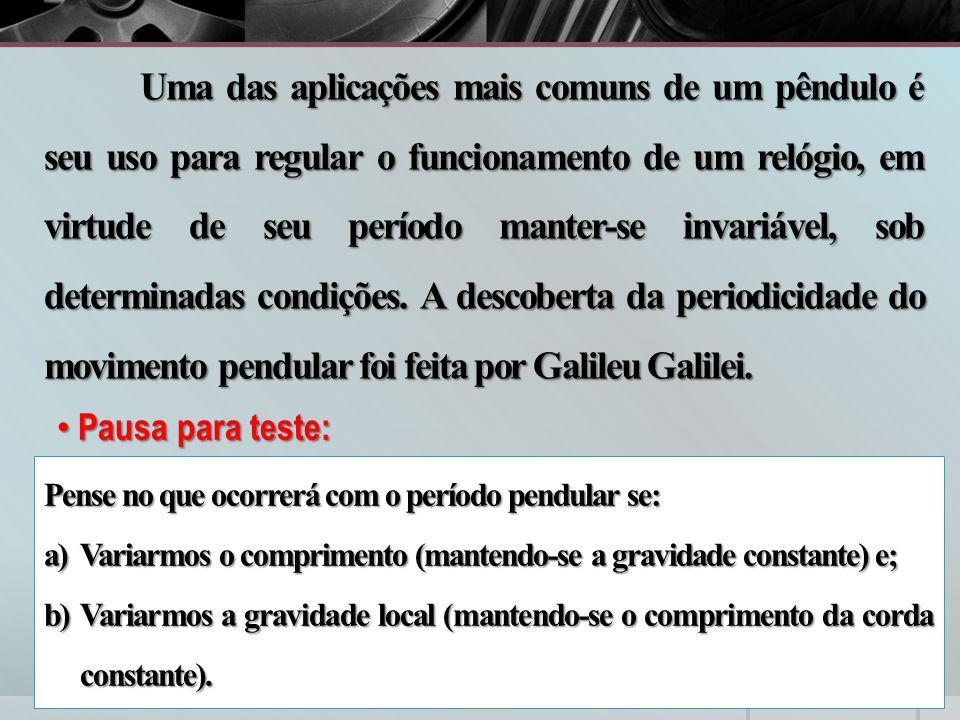 Uma das aplicações mais comuns de um pêndulo é seu uso para regular o funcionamento de um relógio, em virtude de seu período manter-se invariável, sob determinadas condições. A descoberta da periodicidade do movimento pendular foi feita por Galileu Galilei.