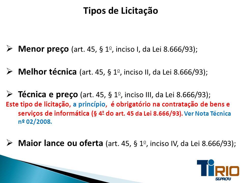 Tipos de Licitação Menor preço (art. 45, § 1o, inciso I, da Lei 8.666/93); Melhor técnica (art. 45, § 1o, inciso II, da Lei 8.666/93);