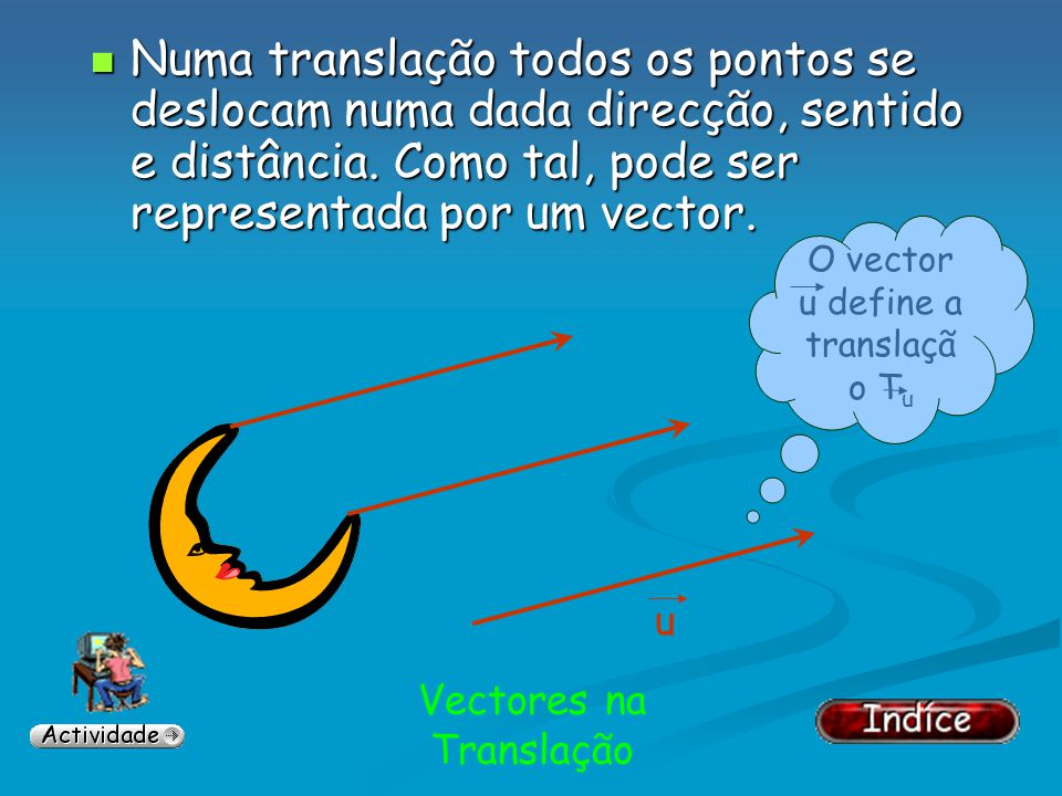 Numa translação todos os pontos se deslocam numa dada direcção, sentido e distância. Como tal, pode ser representada por um vector.