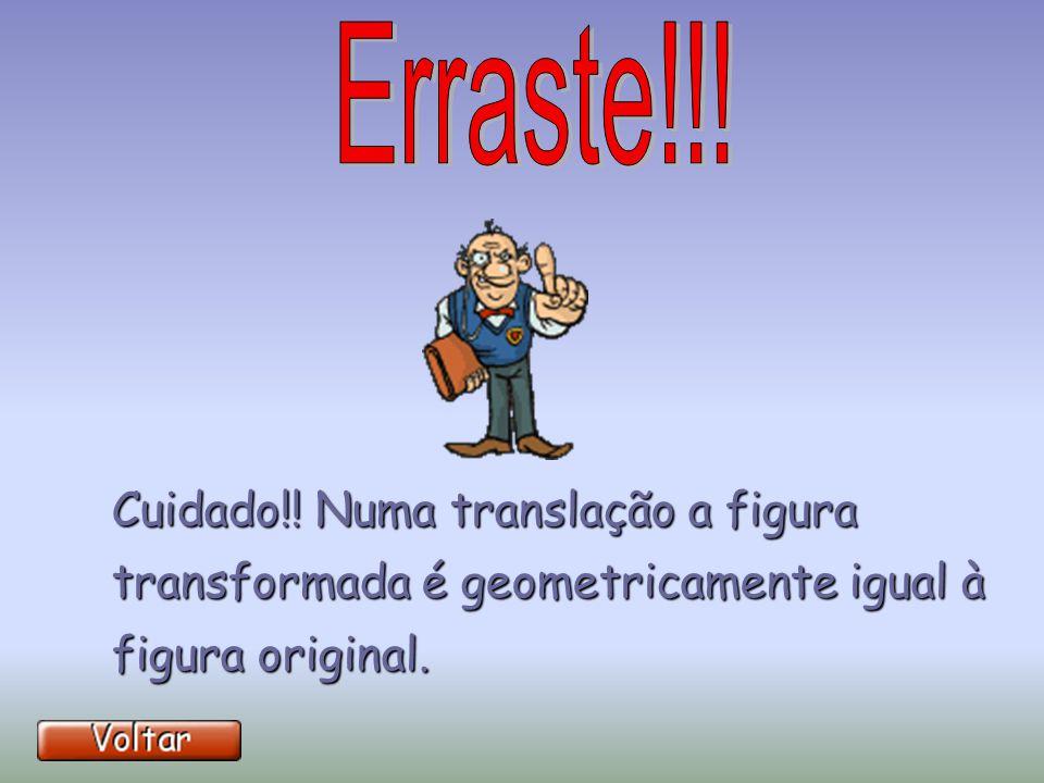 Cuidado!! Numa translação a figura transformada é geometricamente igual à figura original.