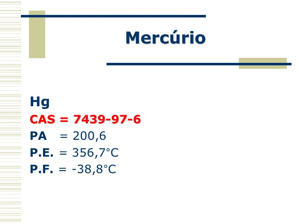 Mercúrio Hg CAS = 7439-97-6 PA = 200,6 P.E. = 356,7°C P.F. = -38,8°C