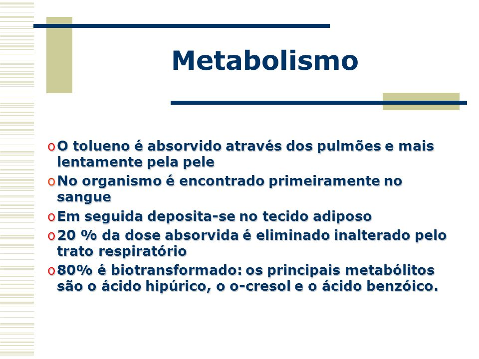 Metabolismo O tolueno é absorvido através dos pulmões e mais lentamente pela pele. No organismo é encontrado primeiramente no sangue.